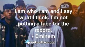 I am who I am and I say what I think. I'm not putting a face for the record. - Eminem