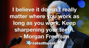 I believe it doesn't really matter where you work as long as you work. Keep sharpening your teeth. - Morgan Freeman
