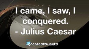 I came, I saw, I conquered. - Julius Caesar