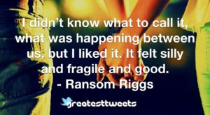 I didn't know what to call it, what was happening between us, but I liked it. It felt silly and fragile and good. - Ransom Riggs