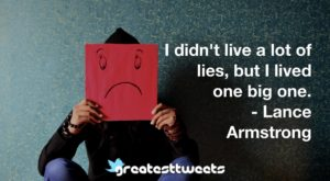 I didn't live a lot of lies, but I lived one big one. - Lance Armstrong