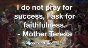I do not pray for success, I ask for faithfulness. - Mother Teresa