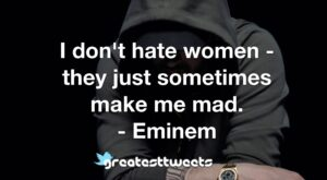 I don't hate women - they just sometimes make me mad. - Eminem