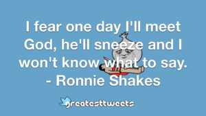 I fear one day I'll meet God, he'll sneeze and I won't know what to say. - Ronnie Shakes
