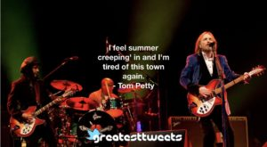 I feel summer creeping' in and I'm tired of this town again. - Tom Petty