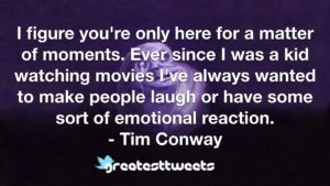 I figure you're only here for a matter of moments. Ever since I was a kid watching movies I've always wanted to make people laugh or have some sort of emotional reaction. - Tim Conway