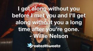 I got along without you before I met you and I'll get along without you a long time after you're gone. - Willie Nelson