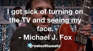 I got sick of turning on the TV and seeing my face. - Michael J. Fox