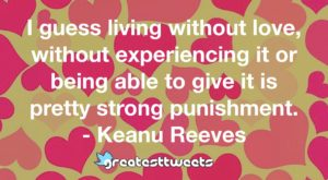 I guess living without love, without experiencing it or being able to give it is pretty strong punishment. - Keanu Reeves