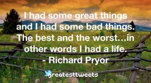I had some great things and I had some bad things. The best and the worst…in other words I had a life. - Richard Pryor
