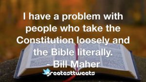 I have a problem with people who take the Constitution loosely and the Bible literally. - Bill Maher