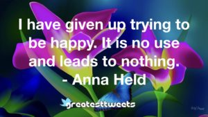 I have given up trying to be happy. It is no use and leads to nothing. - Anna Held
