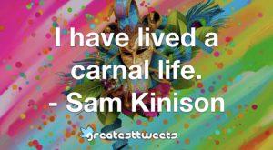 I have lived a carnal life. - Sam Kinison