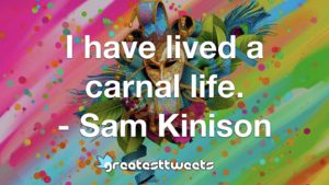 I have lived a carnal life. - Sam Kinison