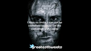 I have no limits. I can not be contained because I'm the container.- Jim Carrey