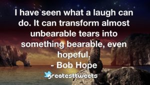 I have seen what a laugh can do. It can transform almost unbearable tears into something bearable, even hopeful. - Bob Hope