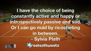 I have the choice of being constantly active and happy or introspectively passive and sad. Or I can go mad by ricocheting in between. - Sylvia Plath