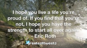 I hope you live a life you're proud of. If you find that you're not, I hope you have the strength to start all over again. - Eric Roth