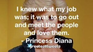 I knew what my job was; it was to go out and meet the people and love them. - Princess Diana