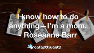 I know how to do anything—I'm a mom. - Roseanne Barr