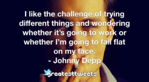 I like the challenge of trying different things and wondering whether it's going to work or whether I'm going to fall flat on my face. - Johnny Depp