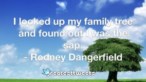 I looked up my family tree and found out I was the sap. - Rodney Dangerfield