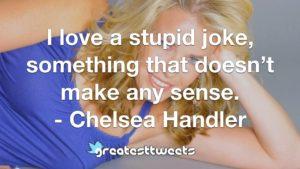 I love a stupid joke, something that doesn't make any sense. - Chelsea Handler