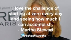 I love the challenge of starting at zero every day and seeing how much I can accomplish. - Martha Stewart
