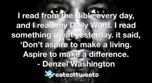 I read from the Bible every day, and I read my Daily Word. I read something great yesterday. it said, 'Don't aspire to make a living. Aspire to make a difference. - Denzel Washington