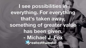 I see possibilities in everything. For everything that's taken away, something of greater value has been given. - Michael J. Fox