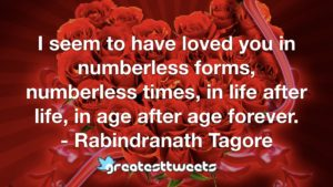I seem to have loved you in numberless forms, numberless times, in life after life, in age after age forever. - Rabindranath Tagore