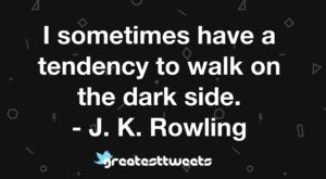 I sometimes have a tendency to walk on the dark side. - J. K. Rowling