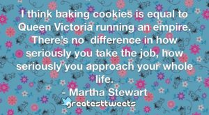 I think baking cookies is equal to Queen Victoria running an empire. There's no difference in how seriously you take the job, how seriously you approach your whole life. - Martha Stewart
