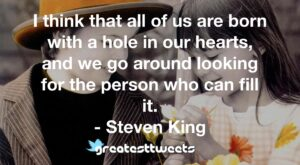 I think that all of us are born with a hole in our hearts, and we go around looking for the person who can fill it. - Steven King