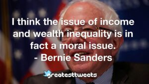 I think the issue of income and wealth inequality is in fact a moral issue. - Bernie Sanders