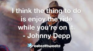 I think the thing to do is enjoy the ride while you're on it. - Johnny Depp