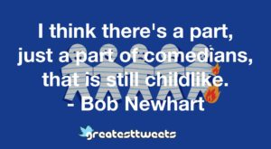 I think there's a part, just a part of comedians, that is still childlike. - Bob Newhart