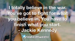 I totally believe in the war. You've got to fight for what you believe in. You have to finish what you start. - Jackie Kennedy