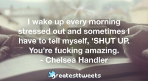 I wake up every morning stressed out and sometimes I have to tell myself, 'SHUT UP. You're fucking amazing. - Chelsea Handler