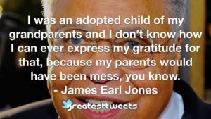 I was an adopted child of my grandparents and I don't know how I can ever express my gratitude for that, because my parents would have been mess, you know. - James Earl Jones