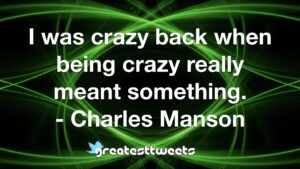 I was crazy back when being crazy really meant something. - Charles Manson