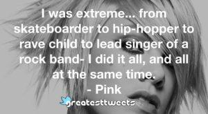 I was extreme... from skateboarder to hip-hopper to rave child to lead singer of a rock band- I did it all, and all at the same time. - Pink