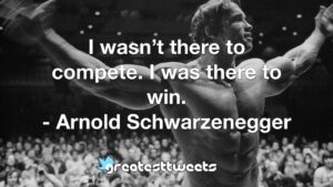 I wasn't there to compete. I was there to win. - Arnold Schwarzenegger