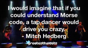 I would imagine that if you could understand Morse code, a tap dancer would drive you crazy. - Mitch Hedberg