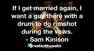 If I get married again, I want a guy there with a drum to do rimshot during the vows. - Sam Kinison