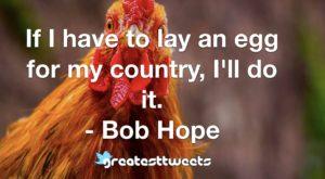 If I have to lay an egg for my country, I'll do it. - Bob Hope
