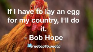 If I have to lay an egg for my country, I'll do it. - Bob Hope