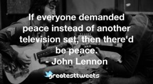 If everyone demanded peace instead of another television set, then there'd be peace. - John Lennon