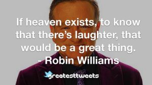 If heaven exists, to know that there's laughter, that would be a great thing. - Robin Williams