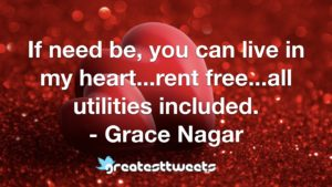 If need be, you can live in my heart...rent free...all utilities included. - Grace Nagar
